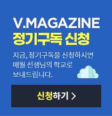 V.Magazine 정기구독을 신청하시면 매월 선생님의 학교로 보내드립니다.